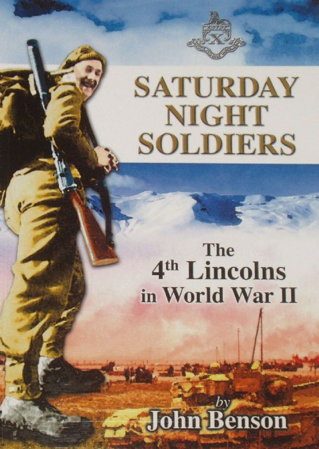 Saturday Night Soldiers - The 4th Battalion of the Lincolsnhire Regiment in World War II, by John Benson